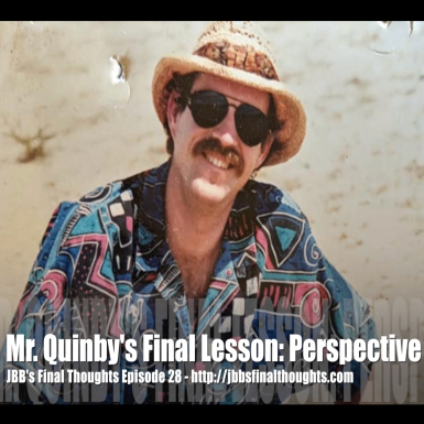 JBB's Final Thoughts Episode 28: Mr. Quinby's Final Lesson: Perspective