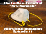 "JBB's Final Thoughts E037: The Endless Assault of ""New Normals"""